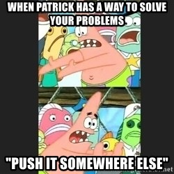 """Pushing Patrick - When patrick has a way to solve your PROBLEMS  """"push it SOMEWHERE else"""""""