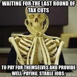 Skeleton waiting - Waiting for the last round of tax cuts To pay for themselves and provide well-paying, stable jobs.