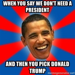 Obama - when you say we don't need a president  And then you pick Donald TRump