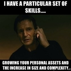 liam neeson taken - I have a particular set of skills..... Growing your personal assets and the increase in size and complexity