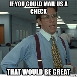 That would be great - If you could mail us a check that would be great