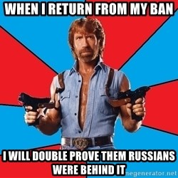 Chuck Norris  - when i return from my ban I will double prove them russians were behind it