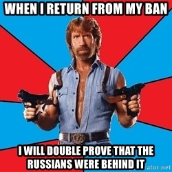 Chuck Norris  - When i return from my ban I will double prove that the RUssians were behind it