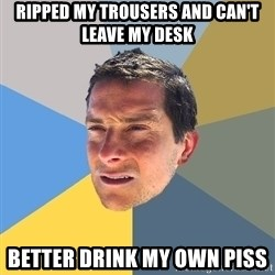Bear Grylls - RIpped MY trousers and can't leave my desk better drink my own piss