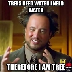 ancient alien guy - trees need water I need water therefore i am tree