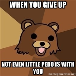 Pedobear - When you give up not even little pedo is with you