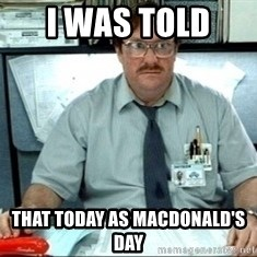 I was told there would be ___ - I WAS TOLD  THAT TODAY AS MACDONALD'S DAY