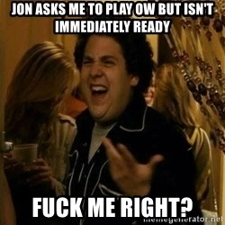 Fuck me right - Jon asks me to play OW but isn't IMMEDIATELY ready Fuck me right?