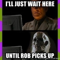 ill just wait here - I'll just wait here until rob picks up