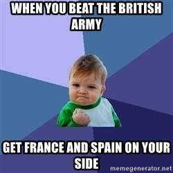 Success Kid - When you beat the british army get france and spain on your side