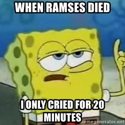 Tough Spongebob - When ramses died I only cried for 20 minutes