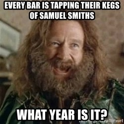 What Year - eVERY BAR IS TAPPING THEIR KEGS OF SAMUEL SMITHS WHAT YEAR IS IT?
