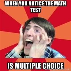 Super Excited - when you notice the math test is multiple choice