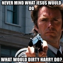 Dirty Harry - never mind what jesus would do what would dirty harry do?