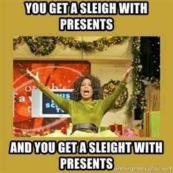 Oprah You get a - You Get a sleigh with presents and you get a sleight with presents