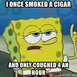 Tough Spongebob - I once smoked a cigar and only coughed 4 an hour
