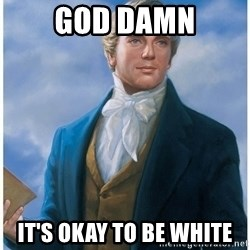 Joseph Smith - gOD DAMN IT'S OKAY TO BE WHITE
