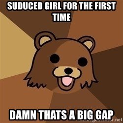 Pedobear - Suduced girl for the first time Damn thats a big gap