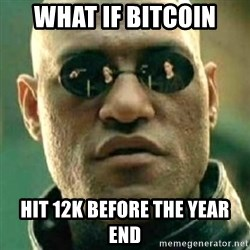 what if i told you matri - what if bitcoin hit 12k before the year end