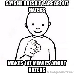 GUESS WHO YOU - says he doesn't care about haters makes 147 movies about haters
