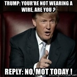 Donald Trump - TRUMP: YOUR'RE NOT WEARING A WIRE, ARE YOU ? REPLY: NO, MOT TODAY !