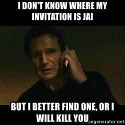 liam neeson taken - I don't know where my invitAtion is jai But i better find one, or i will kill you