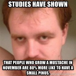Friendly creepy guy - Studies have shown That people who grow a Mustache in noVember are 80% more like to have a small pinus.