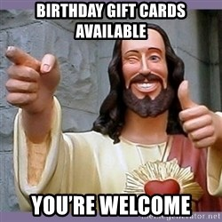 buddy jesus - Birthday gift cards available You'rE welcome