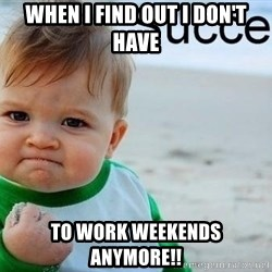 success baby - When i find out i don't have To work weekends anymore!!