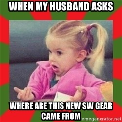 dafuq girl - WHEN MY HUSBAND ASKS WHERE ARE THIS NEW SW GEAR CAME FROM