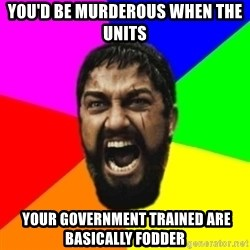 sparta - you'd be MURDEROUS when THE UNITS  your government trained are basically fodder