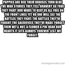 Blank Meme - Poppies are red their bruises turn blue The war stories they tell, bravery so true They fight our wars to keep us all free On the front lines yet no one will see The battles they fight, the battles they've fought The sacrifices they've made, forget them we'll not. A flower a pin, near our hearts it sits Always, forever, lest we forget.