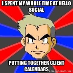 Professor Oak - i spent my whole time at hello social putting together client calendars