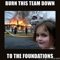 burning house girl - Burn this team down To the foundations