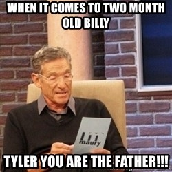Maury Bishop - When it comes to two month old billy  tyler you are the father!!!