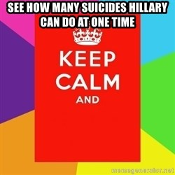 Keep calm and - See how many suicides HILLARY CAN DO AT ONE TIME