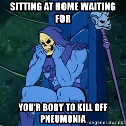 Skeletor sitting - Sitting at home waiting for You'r body to kill off pneumonia