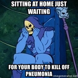 Skeletor sitting - Sitting at home Just waiting For your body to kill off pneumonia