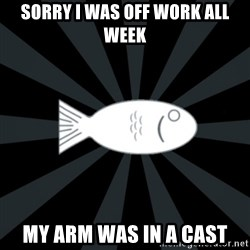 rNd fish - sorry i was off work all week my arm was in a cast