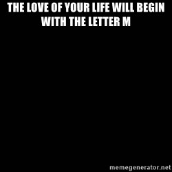 black background - The love of your life Will begin with the letter M