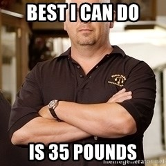 Rick Harrison - BEST I CAN DO is 35 pounds