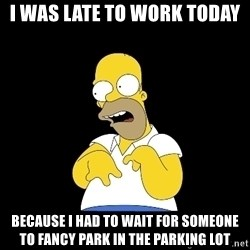 look-marge - I was late to work today because i had to wait for someone to fancy park in the parking lot