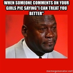 """crying michael jordan - when someone comments on your girls pic saying""""i can treat you better"""""""