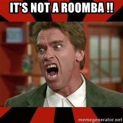 Arnold Schwarzenegger 1 - IT'S NOT A ROOMBA !!