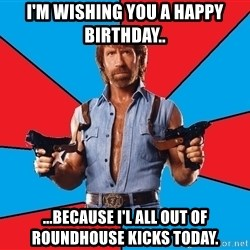 Chuck Norris  - i'm wishing you a happy birthday.. ...because i'l all out of roundhouse kicks today.