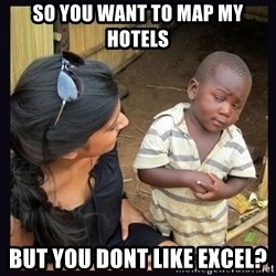 Skeptical third-world kid - So you want to map my hotels BUT YOU DONT LIKE EXCEL?