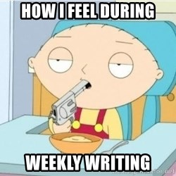 Suicide Stewie - how i feel during weekly writing