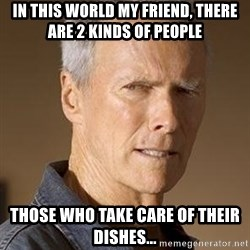 Clint Eastwood - In this World My Friend, There Are 2 kinds of People Those who Take Care of Their Dishes...