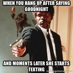 I double dare you - when you hang up after saying goodnight and moments later she starts texting