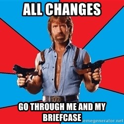 Chuck Norris  - All Changes go through me and my briefcase
